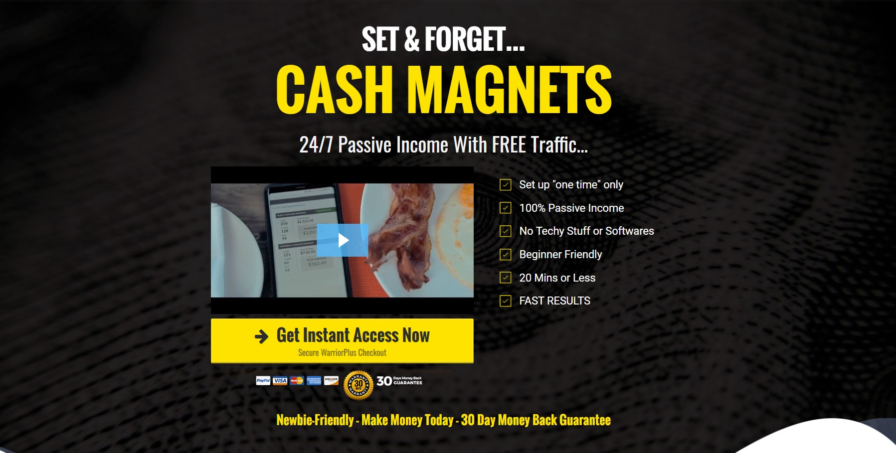 "Set & FOrget... CASH MAGNETS 24/7 Passive Income with FREE Traffic... Get Instant Access Now Secure WarriorPlus Checkout Set up ""one time"" only 100% Passive Income No Techy Stuff or Softwares Beginner Friendly 20 Mins or Less FAST RESULTS"