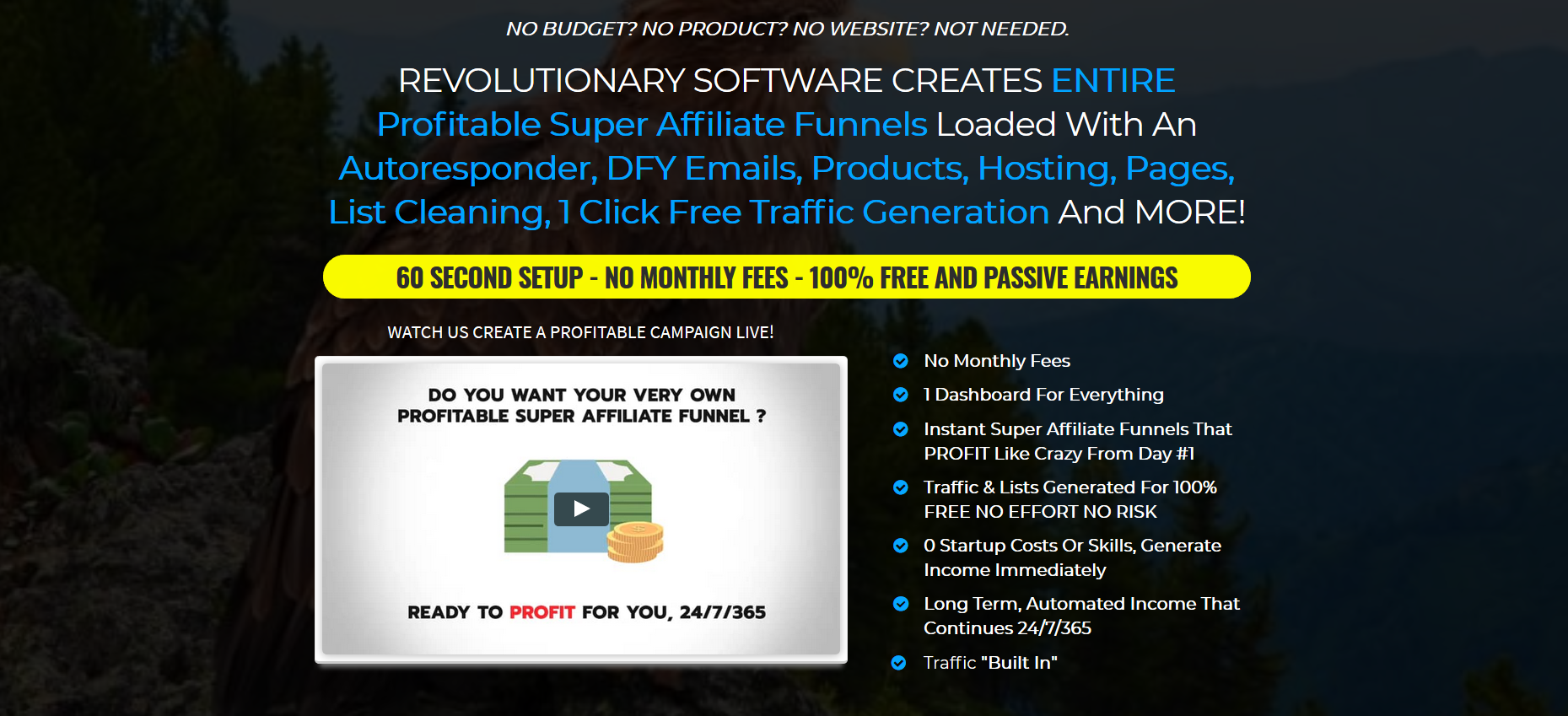 No BUDget? no product? no website? not needed. REVOLUTIONARY SOFTWARE CREATES ENTIRE Profitable Super Affiliate Funnels Loaded With An Autoresponder, DFY Emails, Products, Hosting, Pages, List Cleaning, 1 Click Free Traffic Generation And MORE! 60 SECOND SETUP - NO MONTHLY FEES - 100% FREE AND PASSIVE EARNINGS Go here and see Profiteagle in action, and get your copy ASAP